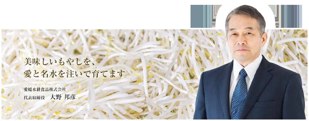 美味しいもやしを、愛と名水を注いで育てます 愛媛水耕食品株式会社 代表取締役 大野 邦彦